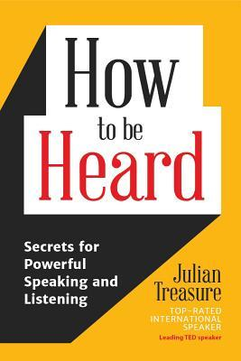 How to be Heard Secrets for Powerful Speaking and Listening