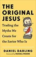 The Original Jesus - Trading the Myths We Create for the Savior Who Is