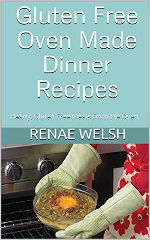 Gluten Free Oven Made Dinner Recipes: Simple, Hearty Gluten Free Meals From the Oven (Gluten Free Dinner Recipes Book 1)
