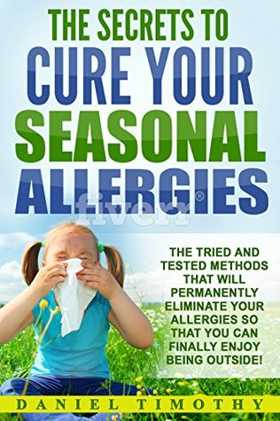 The Secrets to Cure Your Seasonal Allergies: The Tried and Tested Methods That Will Permanently Eliminate Your Allergies So You Can Finally Enjoy Being Outside
