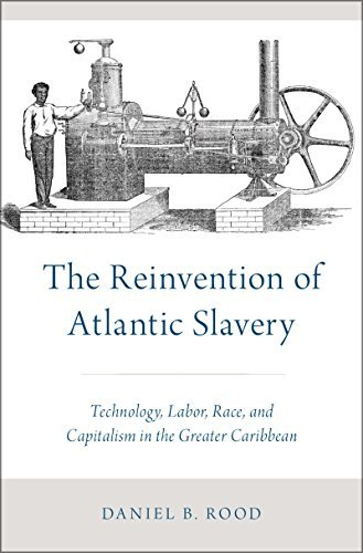 The Reinvention of Atlantic Slavery Technology, Labor, Race, and Capitalism in the Greater Caribbean