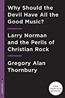 Why Should the Devil Have All the Good Music?: Larry Norman and the Perils of Christian Rock