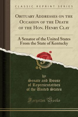Obituary Addresses on the Occasion of the Death of the Hon. Henry Clay: A Senator of the United States from the State of Kentucky (Classic Reprint)