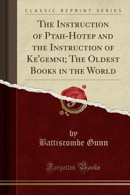 The Instruction of Ptah-Hotep and the Instruction of Ke'gemni: The Oldest Books in the World (Classic Reprint)