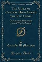 The Girls of Central High Aiding the Red Cross: Or Amateur Theatricals For; A Worthy Cause (Classic Reprint)
