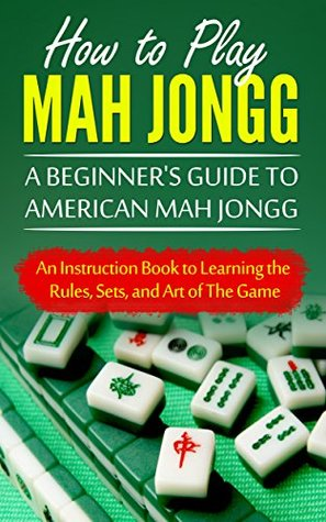How to Play Mah Jongg: A Beginner's Guide to American Mah Jongg: An Instruction Book to Learning the Rules, Sets, and Art of The Game