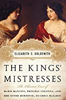 The Kings' Mistresses: The Liberated Lives of Marie Mancini, Princess Colonna, and Her Sister Hortense, Duchess Mazarin