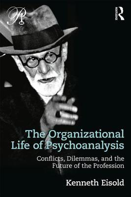 The Organizational Life of Psychoanalysis Conflicts, Dilemmas, and the Future of the Profession