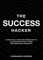 The Success Hacker: A practical guide on productivity, building efficient teams and designing products