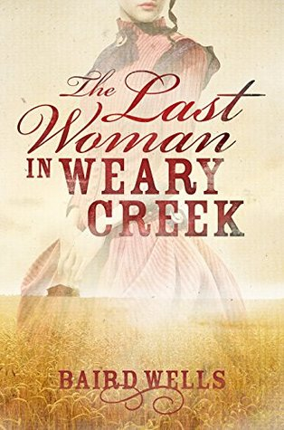 The Last Woman In Weary Creek by Baird Wells