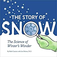 The Story of Snow the Science of Winter's Wonder