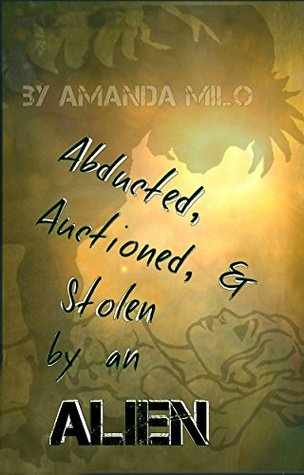 Abducted, Auctioned, & Stolen by an Alien by Amanda Milo