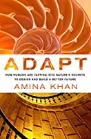 Adapt: How Humans Are Tapping into Nature's Secrets to Design and Build a Better Future: How Humans Are Tapping into Nature's Secrets to Design and Build a Better Future