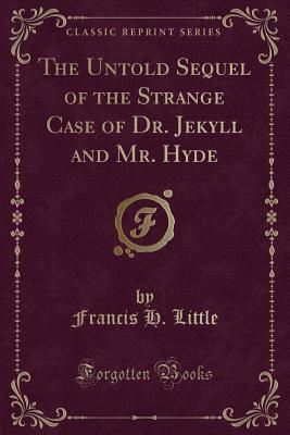 The Untold Sequel of the Strange Case of Dr. Jekyll and Mr. Hyde (Classic Reprint)