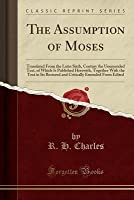 The Assumption of Moses: Translated from the Latin Sixth Century Ms., the Unemended Text of Which Is Published Herewith, Together with the Text in Its Restored and Critically Emended Form Edited (Classic Reprint)