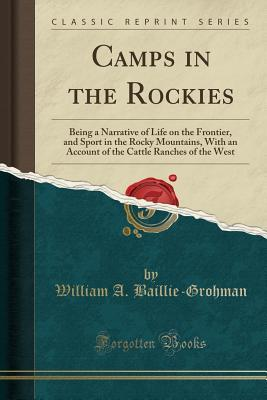Camps in the Rockies: Being a Narrative of Life on the Frontier, and Sport in the Rocky Mountains, with an Account of the Cattle Ranches of the West (Classic Reprint)