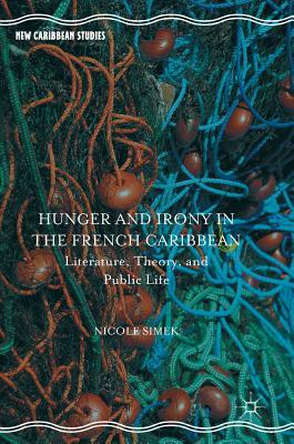 Hunger and Irony in the French Caribbean Literature, Theory, and Public Life (New Caribbean Studies)