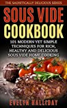 Sous Vide Cookbook: 101 Modern yet Simple Techniques for Rich, Healthy and Delicious Sous Vide Home Cooking (The Sadistically Delicious Series Book 2)