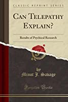 Can Telepathy Explain?: Results of Psychical Research (Classic Reprint)