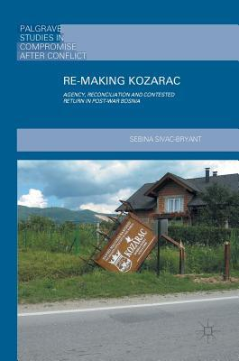 Re-Making Kozarac Agency, Reconciliation and Contested Return in Post-War Bosnia