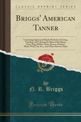 Briggs' American Tanner: Containing Quick and Handy Methods of Curing, Tanning, and Coloring the Skins of the Sheep, Goat, Dog, Rabbit, Otter, Beaver, Muskrat, Mink, Wolf, Fox, Etc;, and Other Heavier Hides (Classic Reprint)