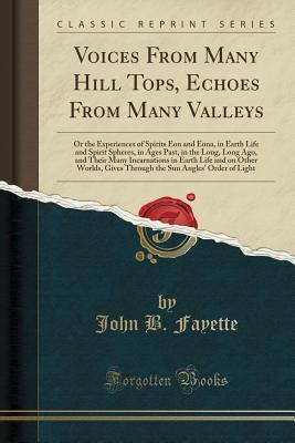 Voices from Many Hill Tops, Echoes from Many Valleys: Or the Experiences of Spirits Eon and Eona, in Earth Life and Spirit Spheres, in Ages Past, in the Long, Long Ago, and Their Many Incarnations in Earth Life and on Other Worlds, Gives Through the Sun a