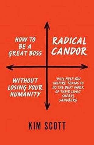 Radical Candor: How to Be a Great Boss without Losing Your Humanity