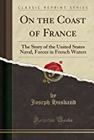 On the Coast of France: The Story of the United States Naval, Forces in French Waters (Classic Reprint)