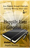Happily Ever Grateful: Live Happier through Gratitude...(and Stop Whining About Life)