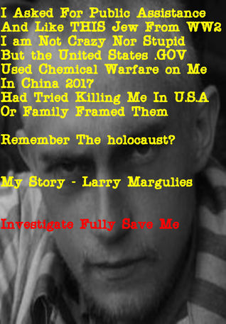 I Asked For Public Assistance and Like This Jew From WW2 I am Not Crazy Nor Stupid But The United States .GOV Used Chemical Warfare On Me In China 2017 Had Tried Killing Me in U.S.A. or Family Framed Them. Remember The Holocaust? My Story