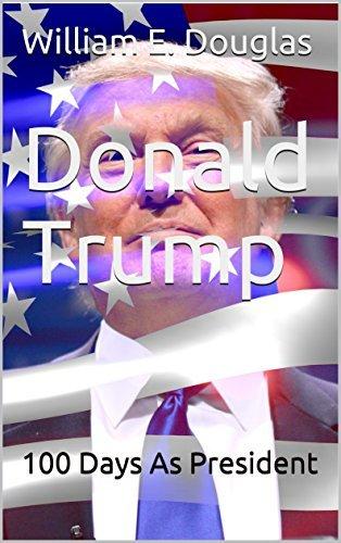 Donald Trump: 100 Days As President William E. Douglas