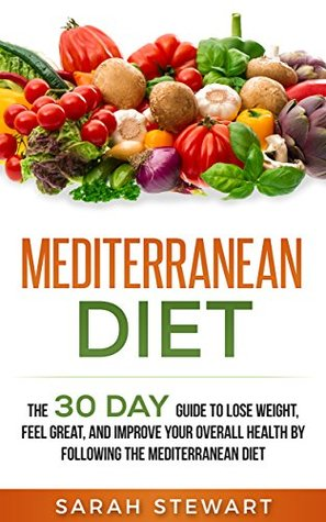 Mediterranean Diet: The 30 Day Guide to Lose Weight, Feel Great, and Improve Your Overall Health by Following the Mediterranean Diet