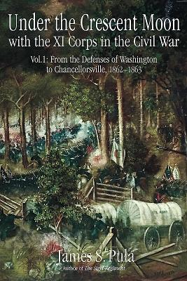 Under the Crescent Moon with the XI Corps in the Civil War: From the Defenses of Washington to Chancellorsville, 1862-1863