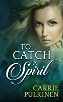 To Catch a Spirit (Spirit Chasers, #1)