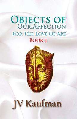 Objects of Our Affection: For the Love of Art Jv Kaufman