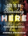 Got to Be Something Here: The Rise of the Minneapolis Sound