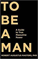 To be a man. A Guide to True Masculine Power