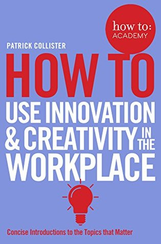 How To Use Innovation and Creativity in the Workplace (How To: Academy Book 6)