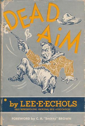 Dead Aim: Nostalgic Antics of the Hell-raising Pistol Shooters of the 1930's