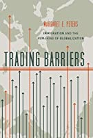 Trading Barriers: Immigration and the Remaking of Globalization