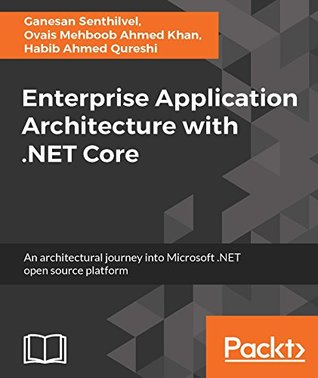 Enterprise Application Architecture with .NET Core: An architectural journey into the Microsoft .NET open source platform