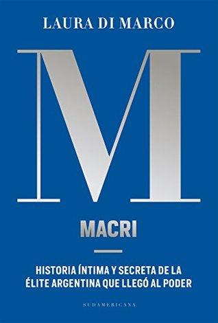 Macri: Historia íntima y secreta de la élite argentina que llegó al poder