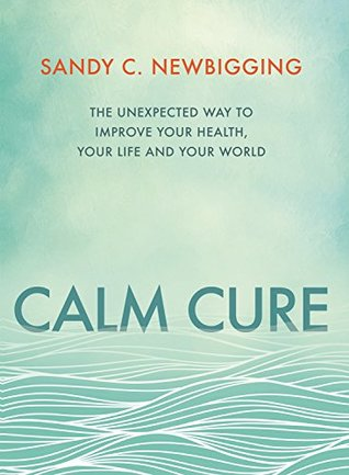 Calm Cure: The Unexpected Way to Improve Your Health, Life and World