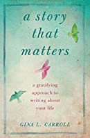 A Story That Matters: A Gratifying Approach to Writing About Your Life