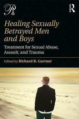 Healing Sexually Betrayed Men and Boys Treatment for Sexual Abuse, Assault, and Trauma