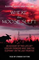 "Where the Moose Slept: An account of two late-20th Century pioneers who ""saw the elephant"" on the last frontier"