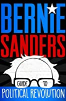 The Bernie Sanders Guide to Political Revolution: A Guide for the Next Generation