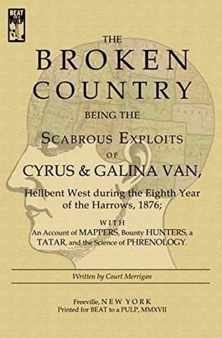 The Broken Country: Being the Scabrous Exploits of Cyrus & Galina Van, Hellbent West during the Eighth Year of the Harrows, 1876; with an Account of Mappers, ... Bounty Hunters, a Tatar, and the Science ...