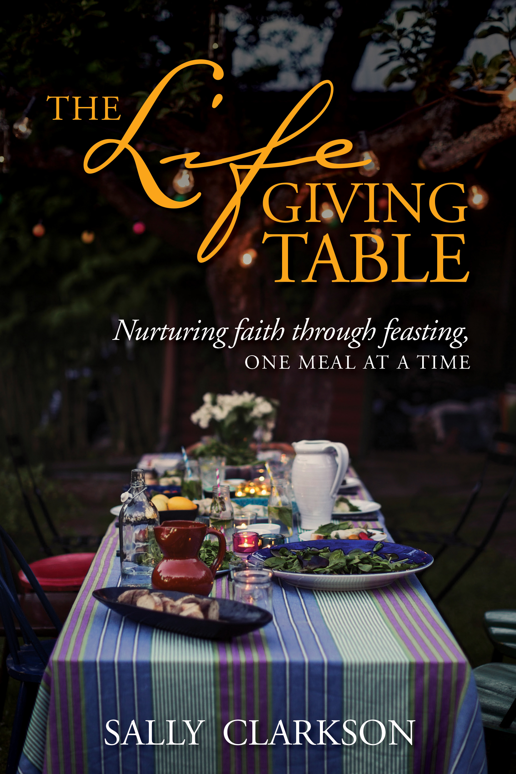 The Lifegiving Table Nurturing Faith through Feasting, One Meal at a Time