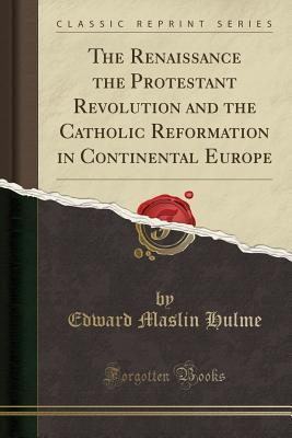 The Renaissance the Protestant Revolution and the Catholic Reformation in Continental Europe  by  Edward Maslin Hulme